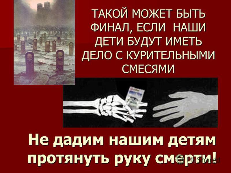 Не дадим нашим детям протянуть руку смерти! ТАКОЙ МОЖЕТ БЫТЬ ФИНАЛ, ЕСЛИ НАШИ ДЕТИ БУДУТ ИМЕТЬ ДЕЛО С КУРИТЕЛЬНЫМИ СМЕСЯМИ