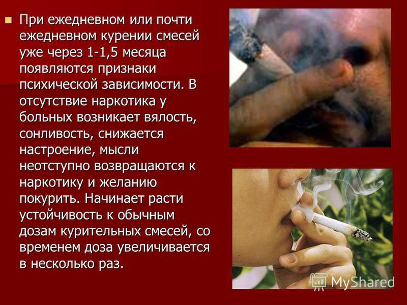 При ежедневном или почти ежедневном курении смесей уже через 1-1,5 месяца появляются признаки психической зависимости. В отсутствие наркотика у больных возникает вялость, сонливость, снижается настроение, мысли неотступно возвращаются к наркотику и ж