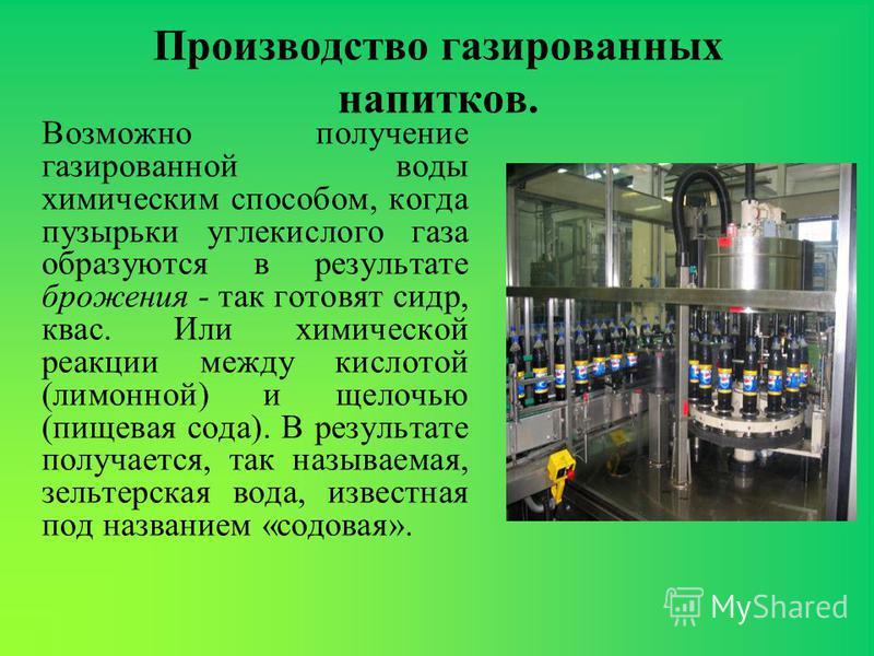 Производство газированных напитков. Возможно получение газированной воды химическим способом, когда пузырьки углекислого газа образуются в результате брожения - так готовят сидр, квас. Или химической реакции между кислотой (лимонной) и щелочью (пищев