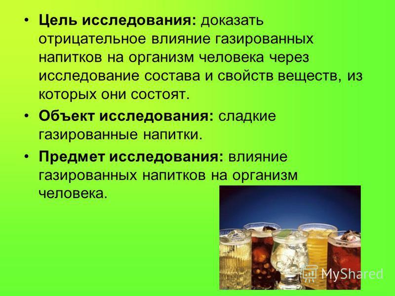 Цель исследования: доказать отрицательное влияние газированных напитков на организм человека через исследование состава и свойств веществ, из которых они состоят. Объект исследования: сладкие газированные напитки. Предмет исследования: влияние газиро
