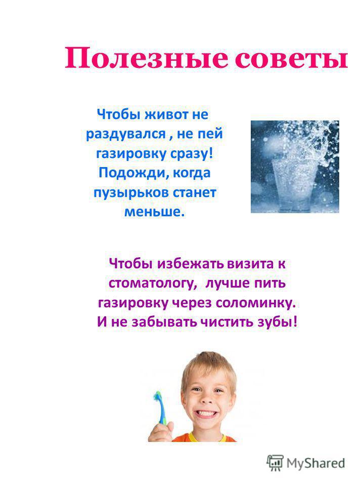 Полезные советы Чтобы живот не раздувался, не пей газировку сразу! Подожди, когда пузырьков станет меньше. Чтобы избежать визита к стоматологу, лучше пить газировку через соломинку. И не забывать чистить зубы!