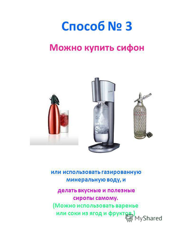 Способ 3 Можно купить сифон или использовать газированную минеральную воду, и делать вкусные и полезные сиропы самому. (Можно использовать варенье или соки из ягод и фруктов.)