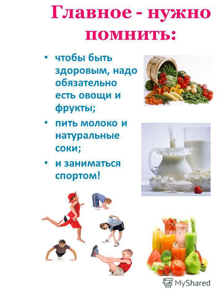 Главное - нужно помнить: чтобы быть здоровым, надо обязательно есть овощи и фрукты; пить молоко и натуральные соки; и заниматься спортом!