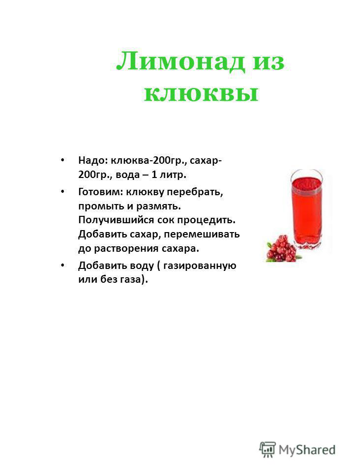 Лимонад из клюквы Надо: клюква-200 гр., сахар- 200 гр., вода – 1 литр. Готовим: клюкву перебрать, промыть и размять. Получившийся сок процедить. Добавить сахар, перемешивать до растворения сахара. Добавить воду ( газированную или без газа).