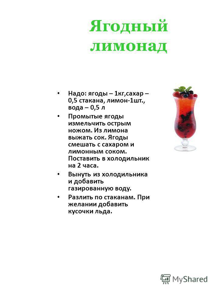 Ягодный лимонад Надо: ягоды – 1 кг,сахар – 0,5 стакана, лимон-1 шт., вода – 0,5 л Промытые ягоды измельчить острым ножом. Из лимона выжать сок. Ягоды смешать с сахаром и лимонным соком. Поставить в холодильник на 2 часа. Вынуть из холодильника и доба