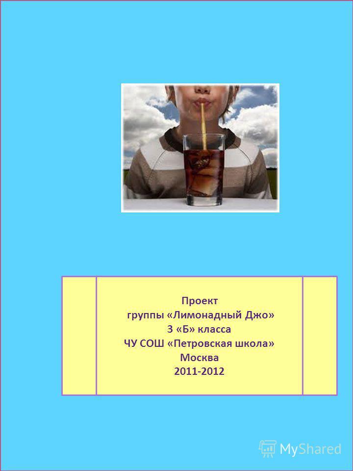 Проект группы «Лимонадный Джо» 3 «Б» класса ЧУ СОШ «Петровская школа» Москва 2011-2012