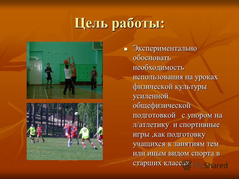 Цель работы: Экспериментально обосновать необходимость использования на уроках физической культуры усиленной общефизической подготовкой с упором на л/атлетику и спортивные игры,как подготовку учащихся к занятиям тем или иным видом спорта в старших кл