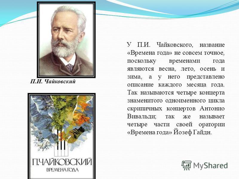 У П.И. Чайковского, название «Времена года» не совсем точное, поскольку временами года являются весна, лето, осень и зима, а у него представлено описание каждого месяца года. Так называются четыре концерта знаменитого одноименного цикла скрипичных ко