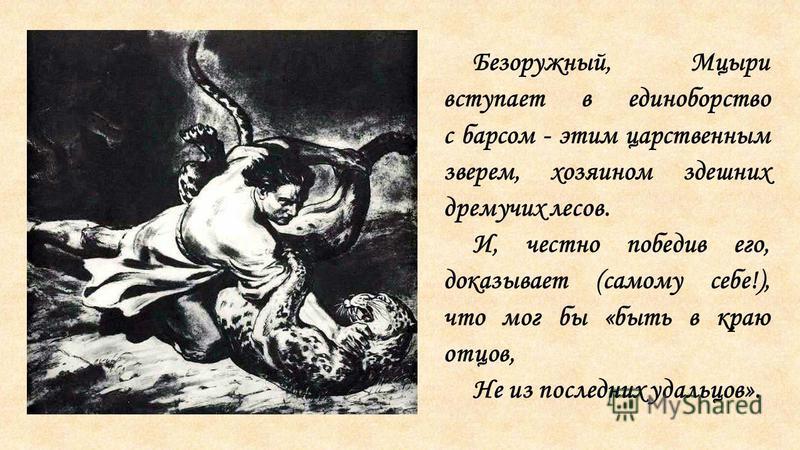 Безоружный, Мцыри вступает в единоборство с барсом - этим царственным зверем, хозяином здешних дремучих лесов. И, честно победив его, доказывает (самому себе!), что мог бы «быть в краю отцов, Не из последних удальцов».