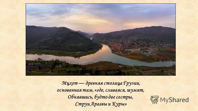 Мцхет древняя столица Грузии, основанная там, «где, сливаяся, шумят, Обнявшись, будто две сестры, Струи Арагвы и Куры»