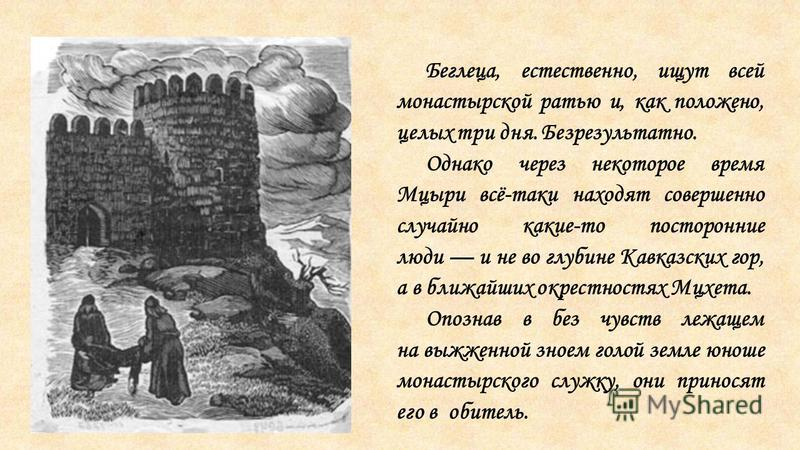 Беглеца, естественно, ищут всей монастырской ратью и, как положено, целых три дня. Безрезультатно. Однако через некоторое время Мцыри всё-таки находят совершенно случайно какие-то посторонние люди и не во глубине Кавказских гор, а в ближайших окрестн