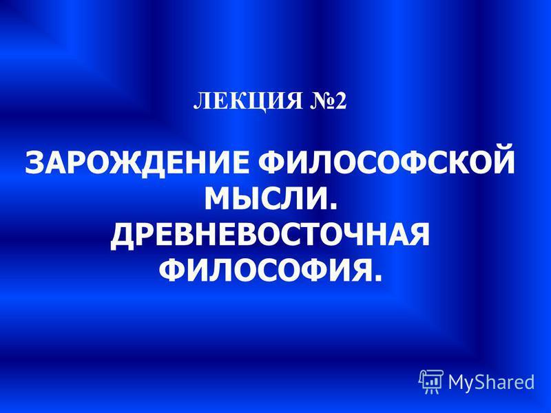 ЛЕКЦИЯ 2 ЗАРОЖДЕНИЕ ФИЛОСОФСКОЙ МЫСЛИ. ДРЕВНЕВОСТОЧНАЯ ФИЛОСОФИЯ.