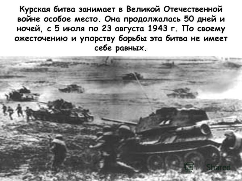 Курская битва занимает в Великой Отечественной войне особое место. Она продолжалась 50 дней и ночей, с 5 июля по 23 августа 1943 г. По своему ожесточению и упорству борьбы эта битва не имеет себе равных.