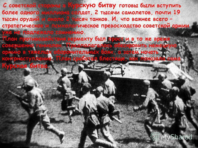 С советской стороны в Курскую битву готовы были вступить более одного миллиона солдат, 2 тысячи самолетов, почти 19 тысяч орудий и около 2 тысяч танков. И, что важнее всего – стратегическое и психологическое превосходство советской армии уже не подле