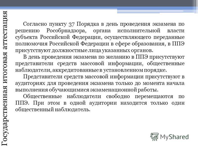 Государственная итоговая аттестация Согласно пункту 37 Порядка в день проведения экзамена по решению Рособрнадзора, органа исполнительной власти субъекта Российской Федерации, осуществляющего переданные полномочия Российской Федерации в сфере образов
