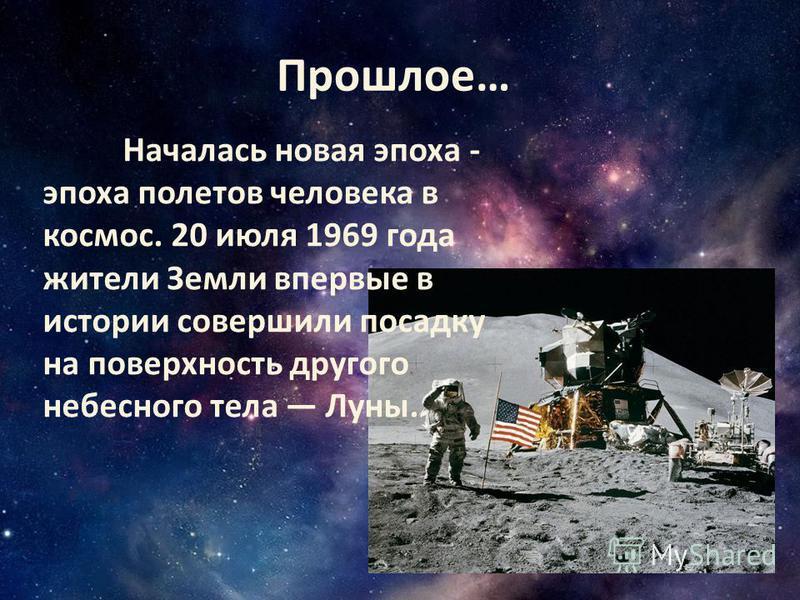 Прошлое… Началась новая эпоха - эпоха полетов человека в космос. 20 июля 1969 года жители Земли впервые в истории совершили посадку на поверхность другого небесного тела Луны.