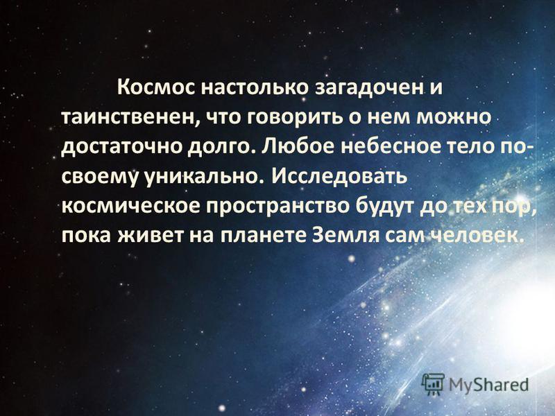 Космос настолько загадочен и таинственен, что говорить о нем можно достаточно долго. Любое небесное тело по- своему уникально. Исследовать космическое пространство будут до тех пор, пока живет на планете Земля сам человек.