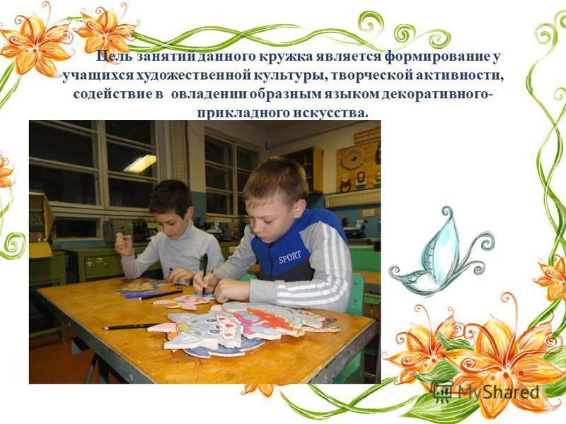 Цель занятий данного кружка является формирование у учащихся художественной культуры, творческой активности, содействие в овладении образным языком декоративного- прикладного искусства.