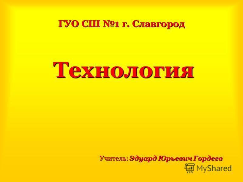 ГУО СШ 1 г. Славгород Технология Учитель: Эдуард Юрьевич Гордеев