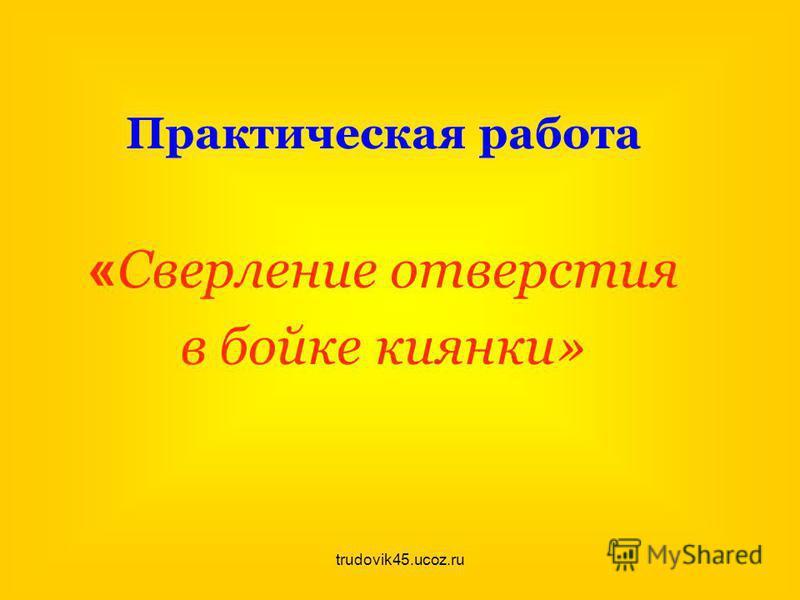 trudovik45.ucoz.ru Практическая работа « Сверление отверстия в бойке киянки»