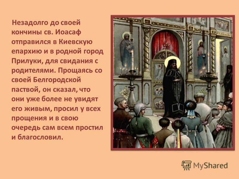 Незадолго до своей кончины св. Иоасаф отправился в Киевскую епархию и в родной город Прилуки, для свидания с родителями. Прощаясь со своей Белгородской паствой, он сказал, что они уже более не увидят его живым, просил у всех прощения и в свою очередь