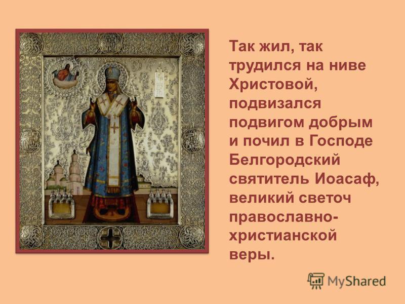 Так жил, так трудился на ниве Христовой, подвизался подвигом добрым и почил в Господе Белгородский святитель Иоасаф, великий светоч православно- христианской веры.