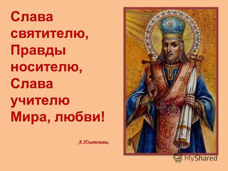 Слава святителю, Правды носителю, Слава учителю Мира, любви! А.Платонова,
