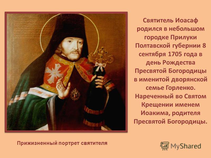 Святитель Иоасаф родился в небольшом городке Прилуки Полтавской губернии 8 сентября 1705 года в день Рождества Пресвятой Богородицы в именитой дворянской семье Горленко. Нареченный во Святом Крещении именем Иоакима, родителя Пресвятой Богородицы. При