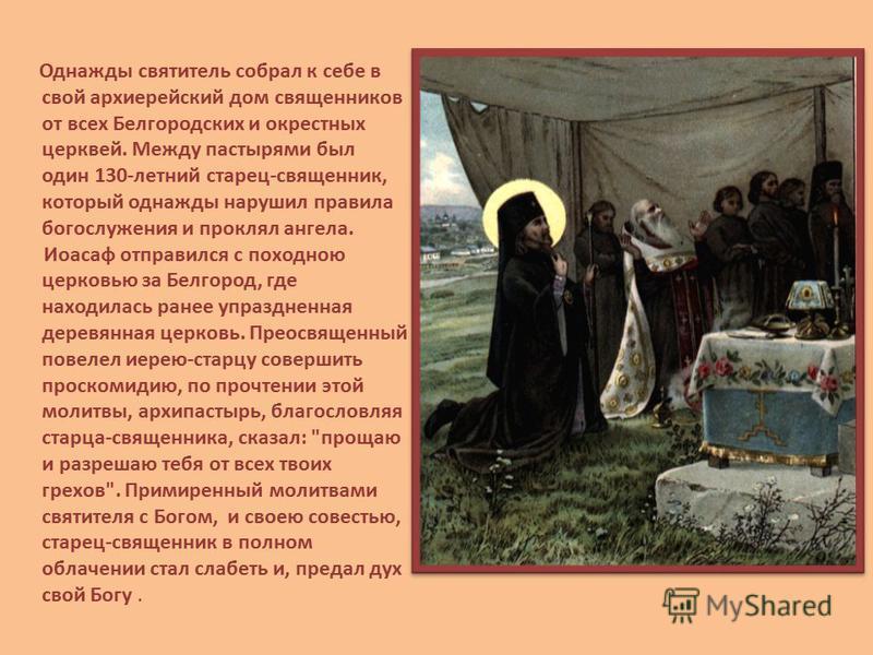 Однажды святитель собрал к себе в свой архиерейский дом священников от всех Белгородских и окрестных церквей. Между пастырями был один 130-летний старец-священник, который однажды нарушил правила богослужения и проклял ангела. Иоасаф отправился с пох