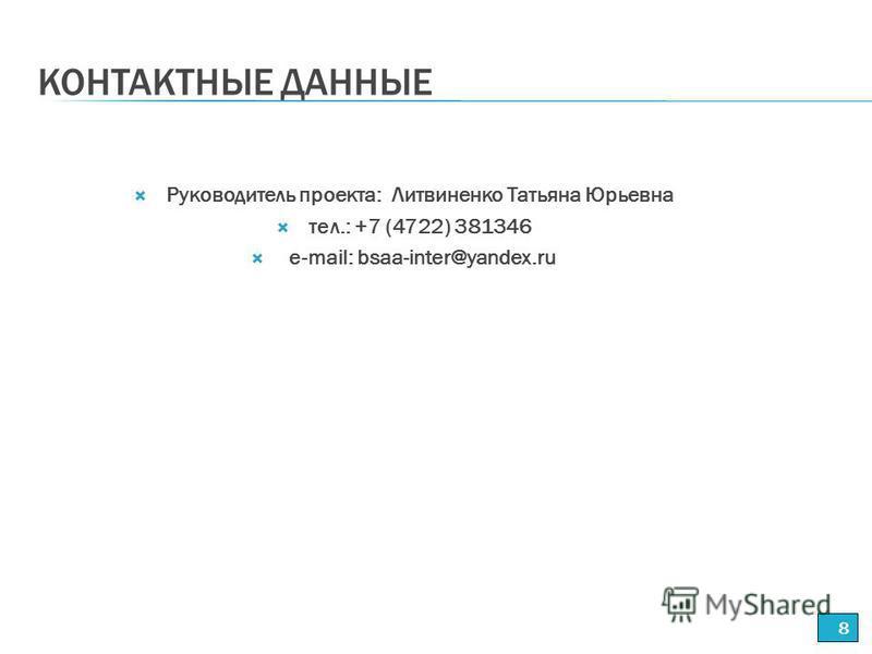 КОНТАКТНЫЕ ДАННЫЕ 8 Руководитель проекта: Литвиненко Татьяна Юрьевна тел.: +7 (4722) 381346 е-mail: bsaa-inter@yandex.ru