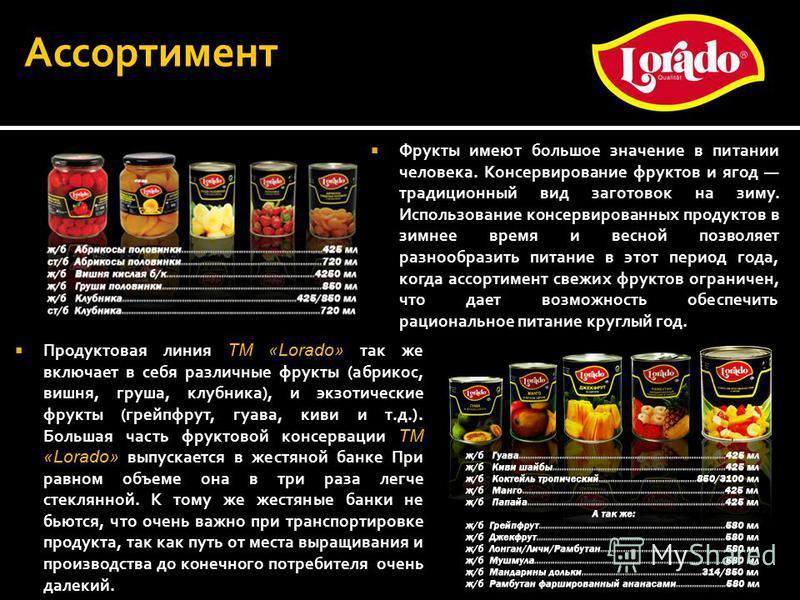 Продуктовая линия ТМ «Lorado» так же включает в себя различные фрукты (абрикос, вишня, груша, клубника), и экзотические фрукты (грейпфрут, гуава, киви и т.д.). Большая часть фруктовой консервации ТМ «Lorado» выпускается в жестяной банке При равном об