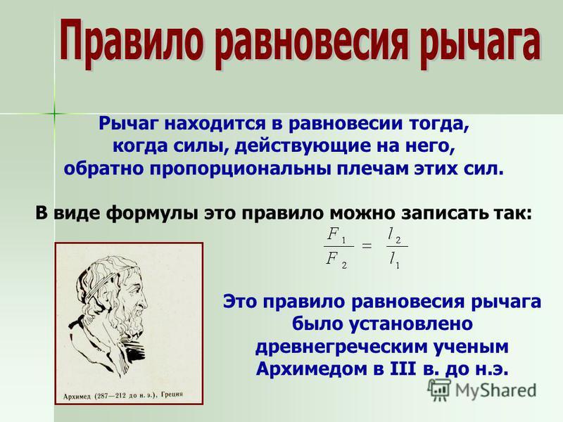 Рычаг находится в равновесии тогда, когда силы, действующие на него, обратно пропорциональны плечам этих сил. В виде формулы это правило можно записать так: Это правило равновесия рычага было установлено древнегреческим ученым Архимедом в III в. до н
