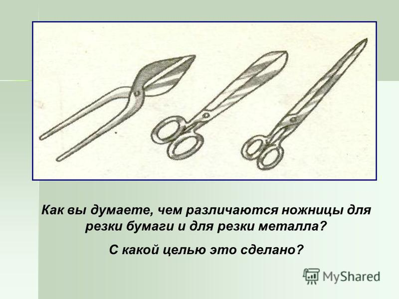 Как вы думаете, чем различаются ножницы для резки бумаги и для резки металла? С какой целью это сделано?