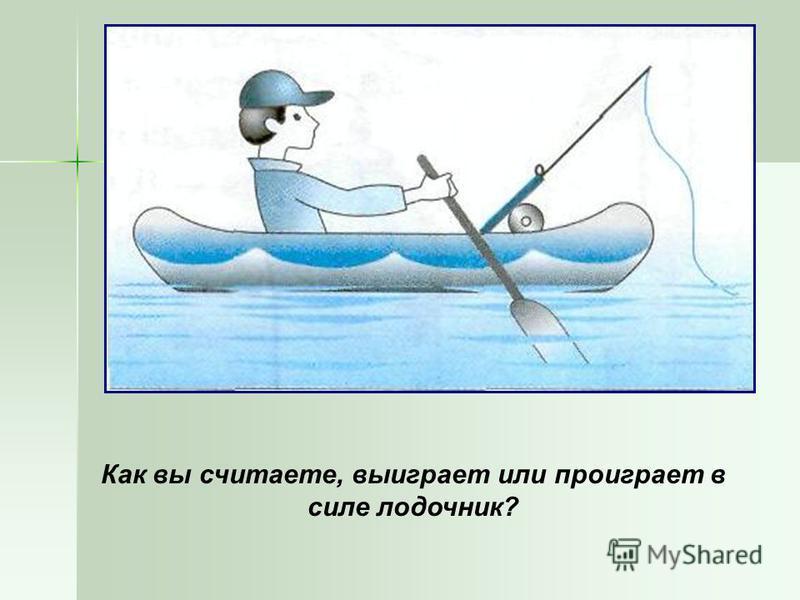 Как вы считаете, выиграет или проиграет в силе лодочник?