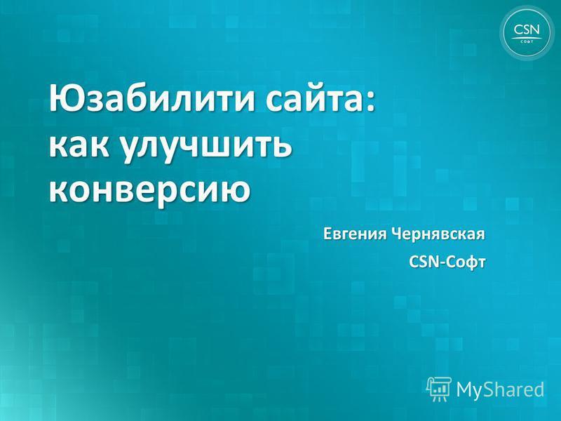 Юзабилити сайта: как улучшить конверсию Евгения Чернявская CSN-Софт