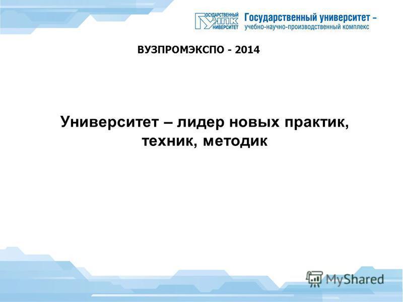 Университет – лидер новых практик, техник, методик ВУЗПРОМЭКСПО - 2014