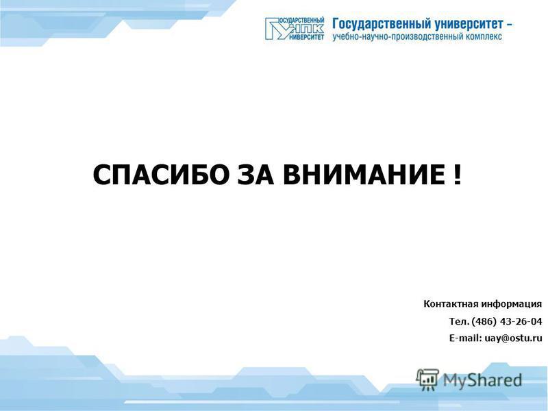 СПАСИБО ЗА ВНИМАНИЕ ! Контактная информация Тел. (486) 43-26-04 E-mail: uay@ostu.ru