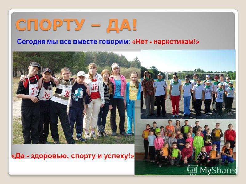 СПОРТУ – ДА! Сегодня мы все вместе говорим: «Нет - наркотикам!» «Да - здоровью, спорту и успеху!»
