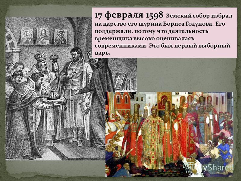 17 февраля 1598 Земский собор избрал на царство его шурина Бориса Годунова. Его поддержали, потому что деятельность временщика высоко оценивалась современниками. Это был первый выборный царь.