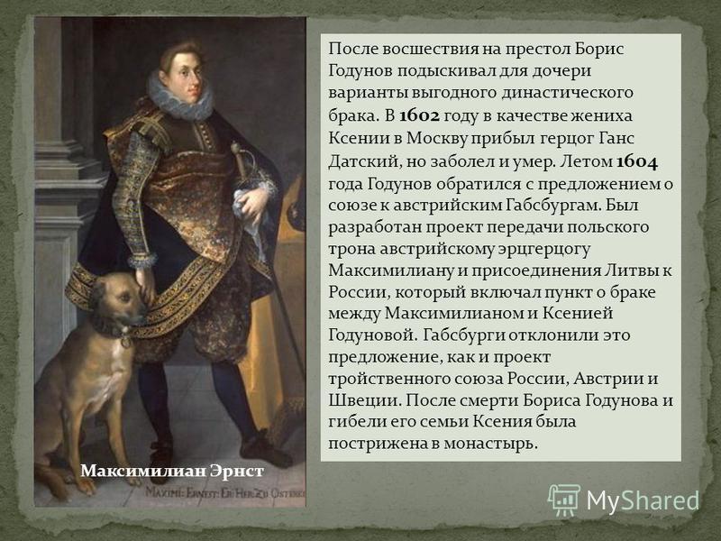 После восшествия на престол Борис Годунов подыскивал для дочери варианты выгодного династического брака. В 1602 году в качестве жениха Ксении в Москву прибыл герцог Ганс Датский, но заболел и умер. Летом 1604 года Годунов обратился с предложением о с