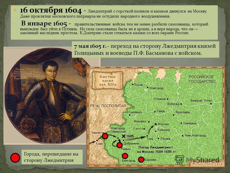 16 октября 1604 - Лжедмитрий с горсткой поляков и казаков двинулся на Москву. Даже проклятия московского патриарха не остудили народного воодушевления. В январе 1605 - правительственные войска тем не менее разбили самозванца, который вынужден был уйт