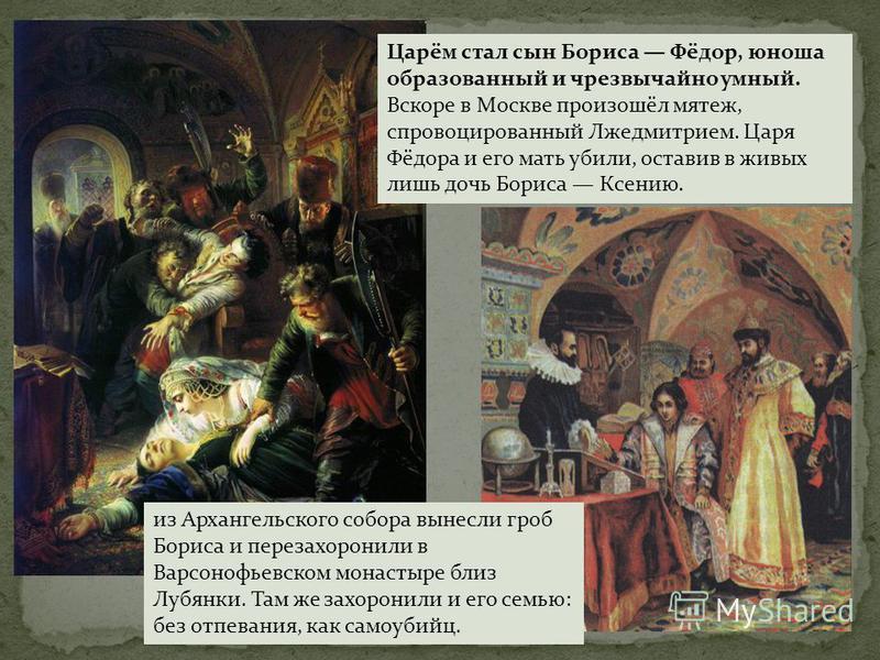 Царём стал сын Бориса Фёдор, юноша образованный и чрезвычайно умный. Вскоре в Москве произошёл мятеж, спровоцированный Лжедмитрием. Царя Фёдора и его мать убили, оставив в живых лишь дочь Бориса Ксению. из Архангельского собора вынесли гроб Бориса и