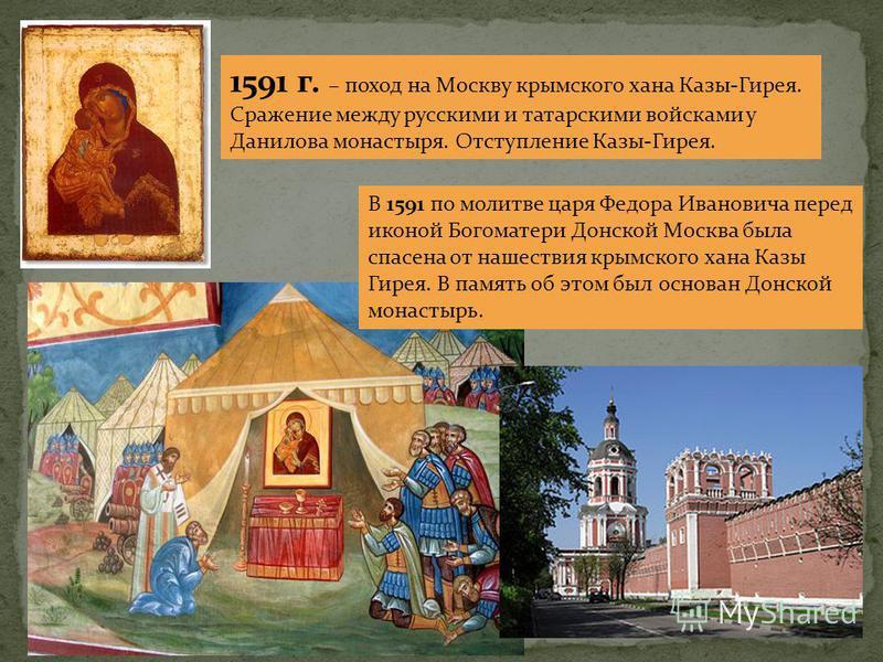 В 1591 по молитве царя Федора Ивановича перед иконой Богоматери Донской Москва была спасена от нашествия крымского хана Казы Гирея. В память об этом был основан Донской монастырь. 1591 г. – поход на Москву крымского хана Казы-Гирея. Сражение между ру