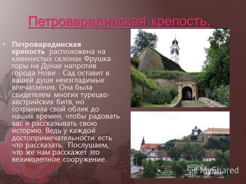Петроварадинская крепость. Петроварадинская крепость расположена на каменистых склонах Фрушка- горы на Дунае напротив города Нови - Сад оставит в вашей душе неизгладимые впечатления. Она была свидетелем многих турецко- австрийских битв, но сохранила