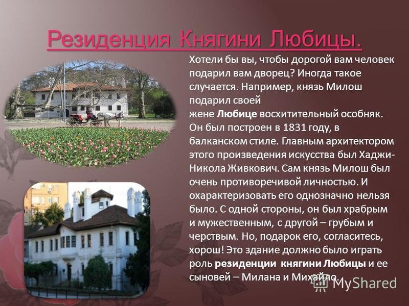 Резиденция Княгини Любицы. Хотели бы вы, чтобы дорогой вам человек подарил вам дворец? Иногда такое случается. Например, князь Милош подарил своей жене Любице восхитительный особняк. Он был построен в 1831 году, в балканском стиле. Главным архитектор