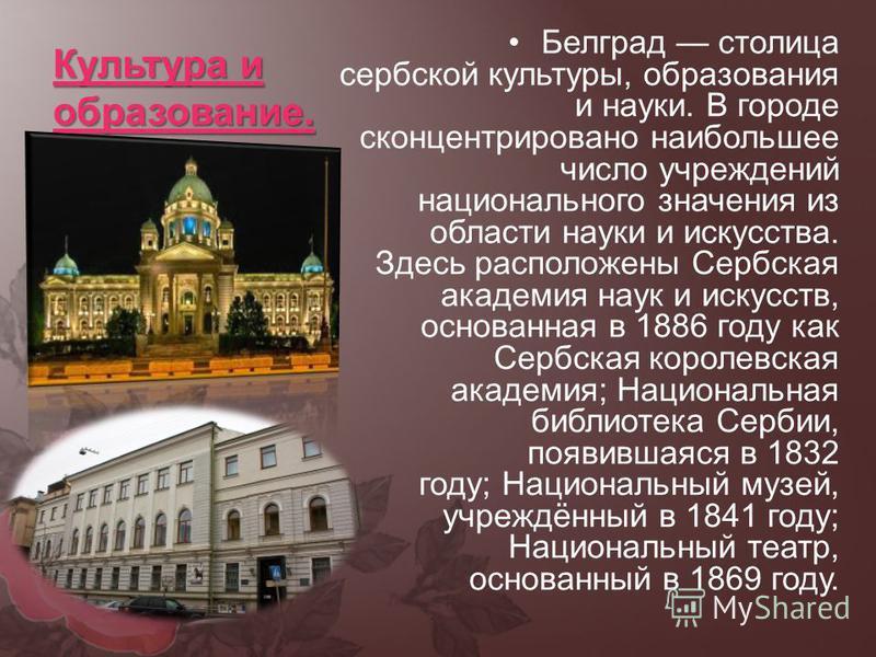 Культура и образование. Белград столица сербской культуры, образования и науки. В городе сконцентрировано наибольшее число учреждений национального значения из области науки и искусства. Здесь расположены Сербская академия наук и искусств, основанная