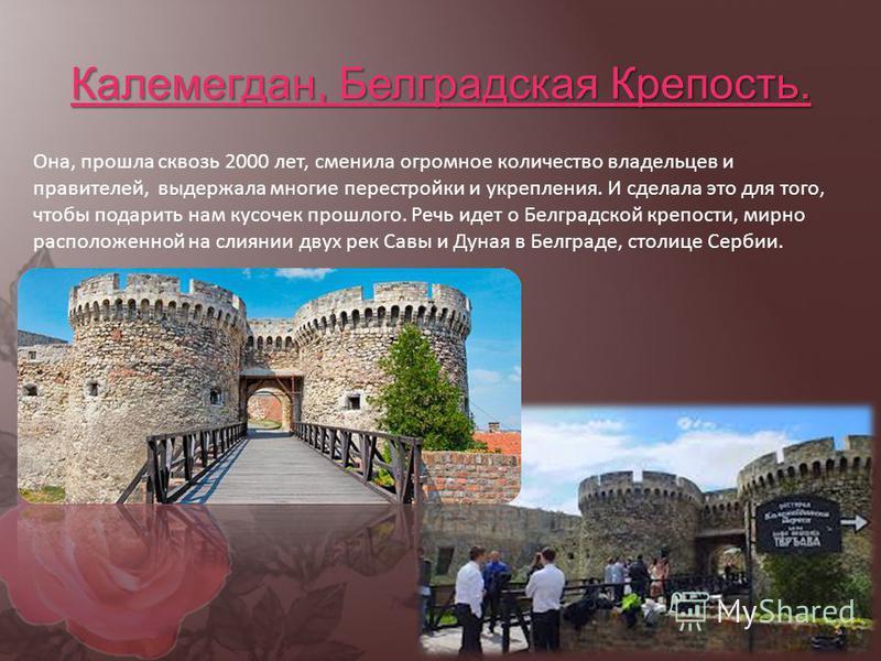 Калемегдан, Белградская Крепость. Она, прошла сквозь 2000 лет, сменила огромное количество владельцев и правителей, выдержала многие перестройки и укрепления. И сделала это для того, чтобы подарить нам кусочек прошлого. Речь идет о Белградской крепос
