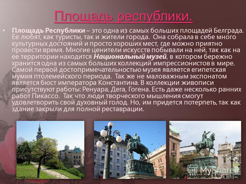 Площадь республики. Площадь Республики – это одна из самых больших площадей Белграда. Ее любят, как туристы, так и жители города. Она собрала в себе много культурных достояний и просто хороших мест, где можно приятно провести время. Многие ценители и