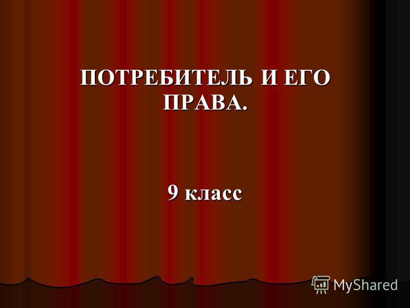 ПОТРЕБИТЕЛЬ И ЕГО ПРАВА. 9 класс