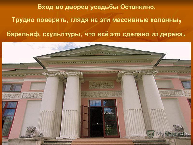 Вход во дворец усадьбы Останкино. Трудно поверить, глядя на эти массивные колонны, барельеф, скульптуры, что всё это сделано из дерева.